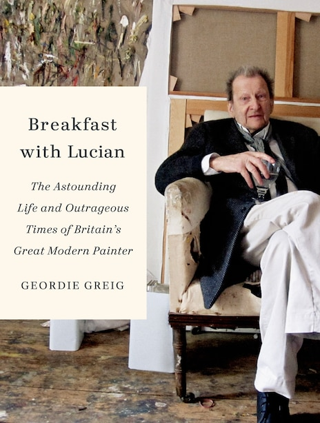 Breakfast with Lucian: The Astounding Life And Outrageous Times Of Britain's Great Modern Painter by Geordie Greig