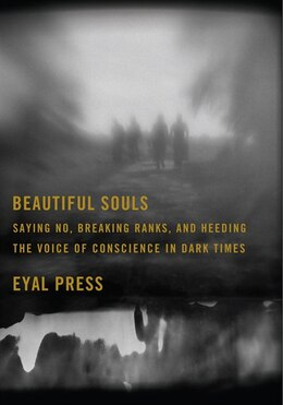Book Beautiful Souls: Saying No, Breaking Ranks, and Heeding the Voice of Conscience in Dark Times by Eyal Press