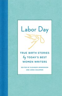 Labor Day: True Birth Stories by Today's Best Women Writers: Thirty Artful, Unvarnished, Hilarious…