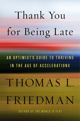 Thank You For Being Late: An Optimist's Guide to Thriving in the Age of Accelerations by Thomas L. Friedman