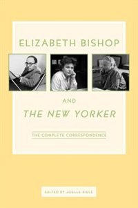 Elizabeth Bishop and The New Yorker: The Complete Correspondence by Elizabeth Bishop