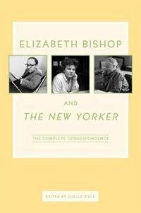 Elizabeth Bishop and The New Yorker: The Complete Correspondence de Elizabeth Bishop