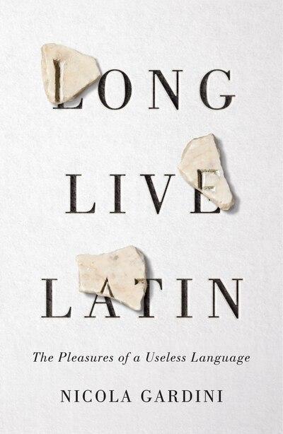 Long Live Latin: The Pleasures Of A Useless Language by Nicola Gardini