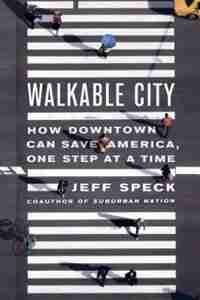 Walkable City: How Downtown Can Save America, One Step at a Time by Jeff Speck