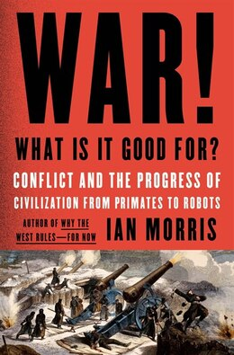 Book War! What Is It Good For?: Conflict and the Progress of Civilization from Primates to Robots by Ian Morris