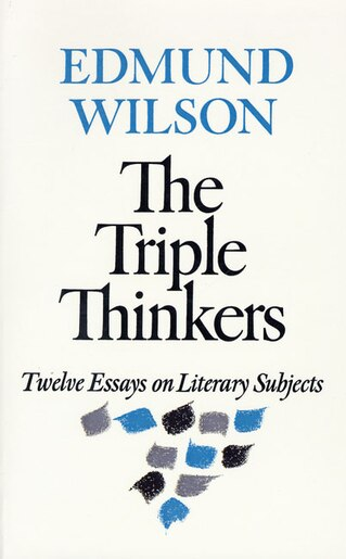 The Triple Thinkers: Twelve Essays On Literary Subjects by Edmund Wilson