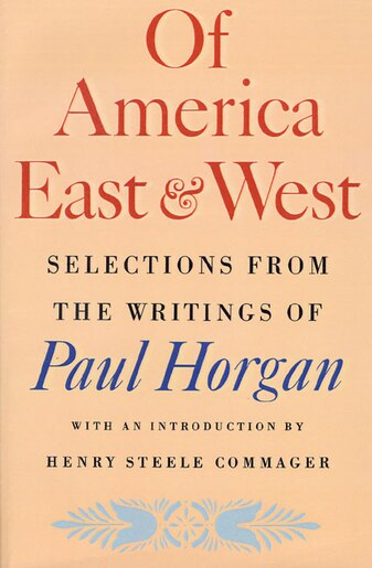 Of America East & West: Selections from the Writings of Paul Horgan by Paul Horgan