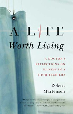 Book A Life Worth Living: A Doctor's Reflections on Illness in a High-Tech Era by Robert Martensen