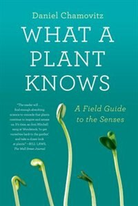 Book What A Plant Knows: A Field Guide To The Senses by Daniel Chamovitz
