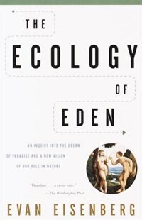 Book The Ecology Of Eden: An Inquiry Into The Dream Of Paradise And A New Vision Of Our Role In Nature by Evan Eisenberg