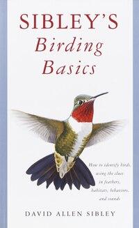 Sibley's Birding Basics: How To Identify Birds, Using The Clues In Feathers, Habitats, Behaviors…