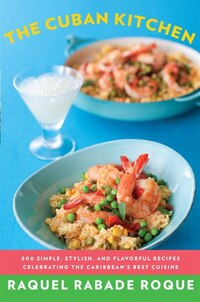 The Cuban Kitchen: 500 Simple, Stylish, And Flavorful Recipes Celebrating The Caribbean's Best…