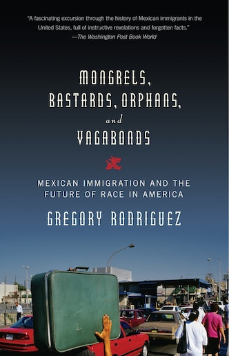 Mongrels, Bastards, Orphans, And Vagabonds: Mexican Immigration And The Future Of Race In America by Gregory Rodriguez