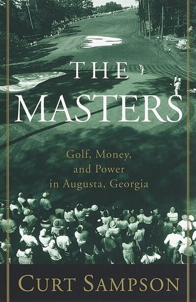 The Masters: Golf, Money, And Power In Augusta, Georgia by Curt Sampson