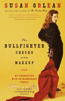 Book The Bullfighter Checks Her Makeup: My Encounters with Extraordinary People by Susan Orlean