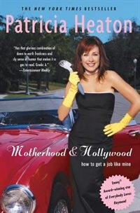 Motherhood And Hollywood: How To Get A Job Like Mine by Patricia Heaton