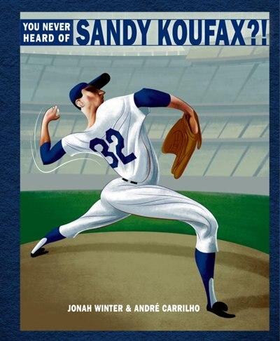 You Never Heard Of Sandy Koufax?! by Jonah Winter