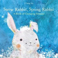 Snow Rabbit, Spring Rabbit: A Book Of Changing Seasons