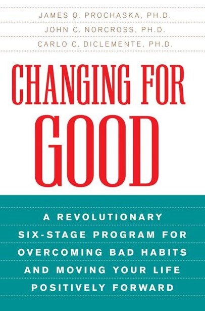 Changing for Good: A Revolutionary Six-Stage Program for Overcoming Bad Habits and Moving Your Life Positively Forward by James O Prochaska