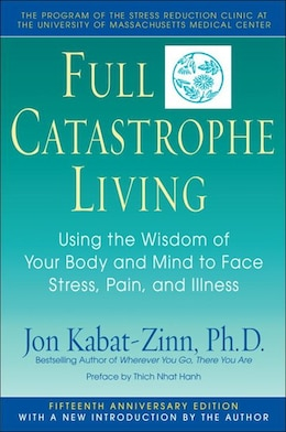 Book Full Catastrophe Living: Using The Wisdom Of Your Body And Mind To Face Stress, Pain, And Illness by Jon Kabat-zinn