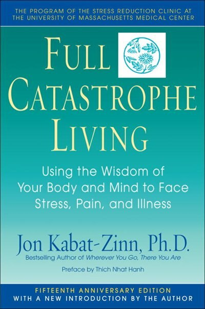 Full Catastrophe Living: Using The Wisdom Of Your Body And Mind To Face Stress, Pain, And Illness by Jon Kabat-zinn