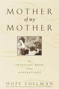 Mother of My Mother: The Intimate Bond Between Generations by Hope Edelman
