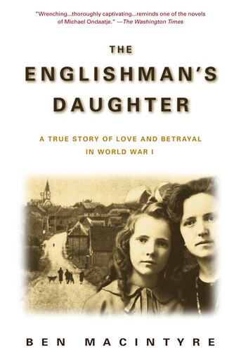 The Englishman's Daughter: A True Story of Love and Betrayal in World War I by Ben Macintyre