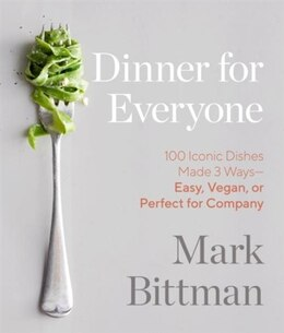 Book Dinner For Everyone: 100 Iconic Dishes Made 3 Ways--easy, Vegan, Or Perfect For Company: A Cookbook by Mark Bittman