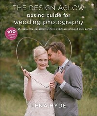 The Design Aglow Posing Guide For Wedding Photography: 100 Modern Ideas For Photographing…
