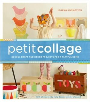 Petit Collage: 25 Easy Craft And Décor Projects For A Playful Home by Lorena Siminovich