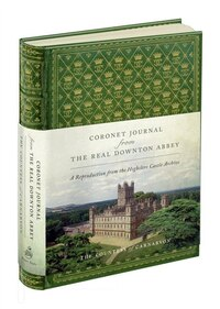 Coronet Journal From The Real Downton Abbey: A Reproduction From The Highclere Castle Archive