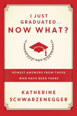 Book I Just Graduated ... Now What?: Honest Answers From Those Who Have Been There by Katherine Schwarzenegger