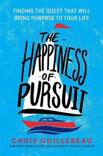 The Happiness Of Pursuit: Finding The Quest That Will Bring Purpose To Your Life by Chris Guillebeau