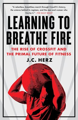 Book Learning To Breathe Fire: The Rise Of Crossfit And The Primal Future Of Fitness by J.c. Herz