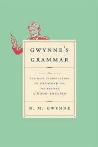 Gwynne's Grammar: The Ultimate Introduction To Grammar And The Writing Of Good English