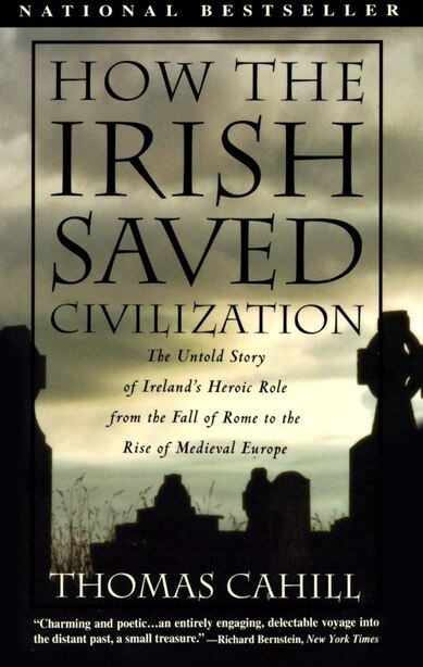 How The Irish Saved Civilization: The Untold Story Of Ireland's Heroic Role From The Fall Of Rome To The Rise Of Medieval Europe by Thomas Cahill