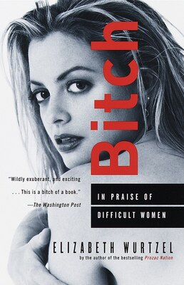 Book Bitch: In Praise Of Difficult Women by Elizabeth Wurtzel