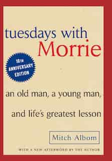 Tuesdays With Morrie: An Old Man, A Young Man And Life's Greatest Lesson by Mitch Albom