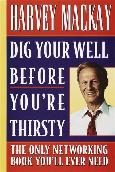 Dig Your Well Before You're Thirsty: The Only Networking Book You'll Ever Need by Harvey Mackay