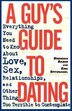 A Guy's Guide To Dating: Everything You Need To Know About Love, Sex, Relationships, And Other…