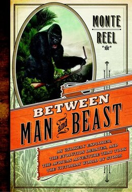 Book Between Man And Beast: An Unlikely Explorer, The Evolution Debates, And The African Adventure That… by Monte Reel