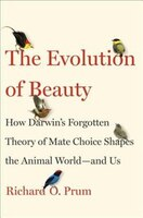 Book The Evolution Of Beauty: How Darwin's Forgotten Theory Of Mate Choice Shapes The Animal World - And… by Richard O. Prum