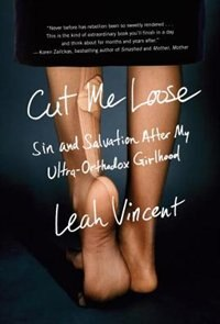 Cut Me Loose: Sin And Salvation After My Ultra-orthodox Girlhood by Leah Vincent