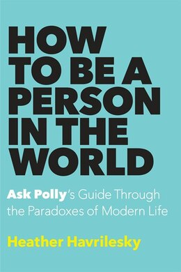 Book How To Be A Person In The World: Ask Polly's Guide Through The Paradoxes Of Modern Life by Heather Havrilesky