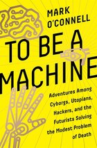 To Be A Machine: Adventures Among Cyborgs, Utopians, Hackers, And The Futurists Solving The Modest…