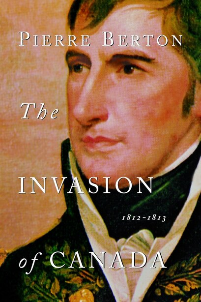 The Invasion of Canada: 1812-1813 by Pierre Berton