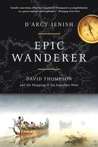 Epic Wanderer: David Thompson And The Opening Of The West