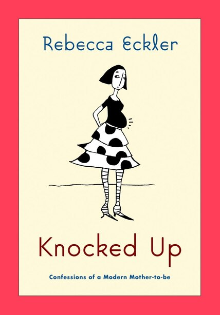 Knocked Up: Confessions of a Modern Mother-to-be by Rebecca Eckler