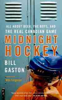 Midnight Hockey: All About Beer, The Boys, And The Real Canadian Game by Bill Gaston