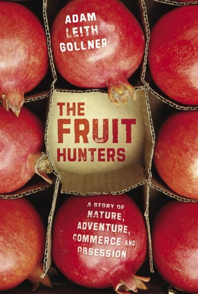The Fruit Hunters: A Story Of Nature, Adventure, Commerce And Obsession by GOLLNER ADAM